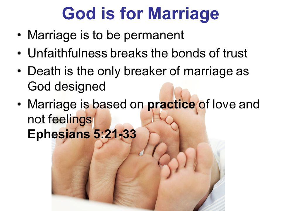God is for Marriage Marriage is to be permanent Unfaithfulness breaks the bonds of trust Death is the only breaker of marriage as God designed Marriag