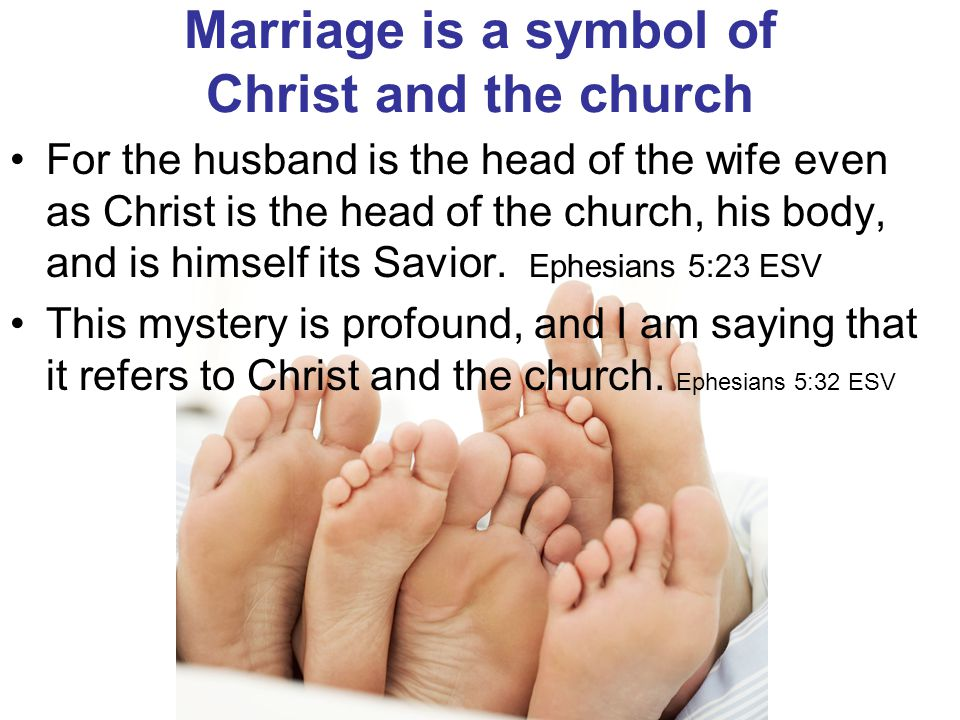Marriage is a symbol of Christ and the church For the husband is the head of the wife even as Christ is the head of the church, his body, and is himse