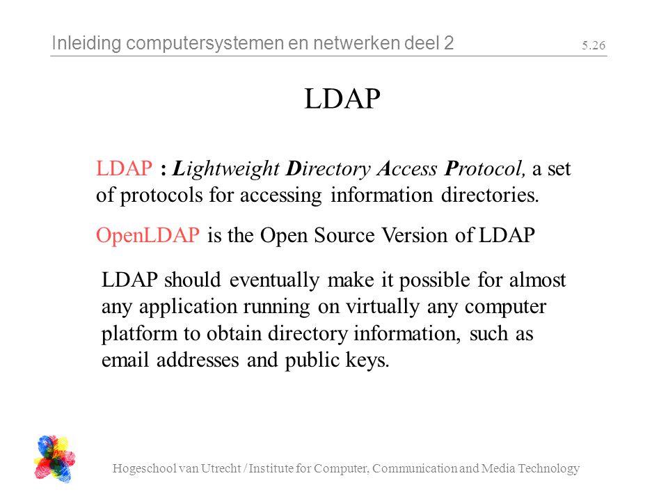 Inleiding computersystemen en netwerken deel 2 Hogeschool van Utrecht / Institute for Computer, Communication and Media Technology 5.26 LDAP LDAP : Lightweight Directory Access Protocol, a set of protocols for accessing information directories.