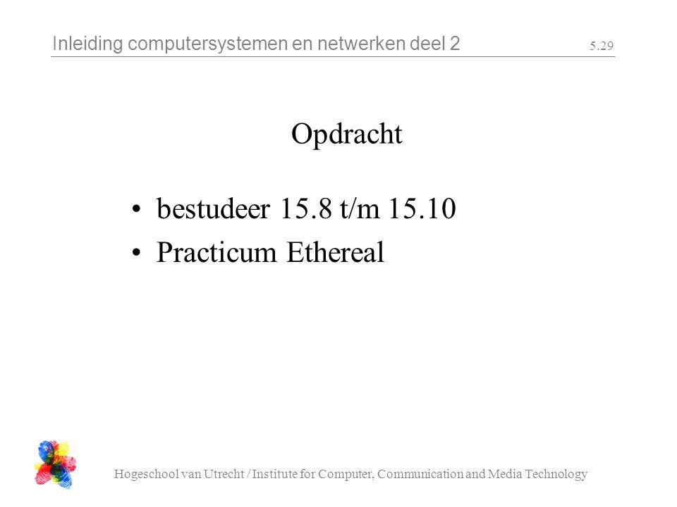 Inleiding computersystemen en netwerken deel 2 Hogeschool van Utrecht / Institute for Computer, Communication and Media Technology 5.29 Opdracht bestudeer 15.8 t/m 15.10 Practicum Ethereal