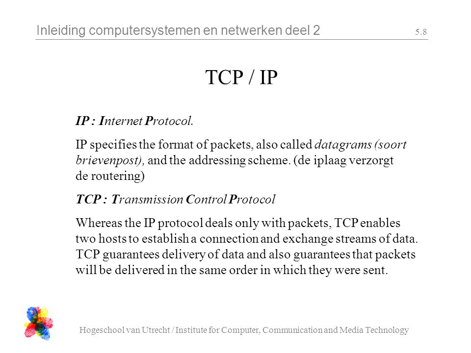 Inleiding computersystemen en netwerken deel 2 Hogeschool van Utrecht / Institute for Computer, Communication and Media Technology 5.8 TCP / IP TCP : Transmission Control Protocol Whereas the IP protocol deals only with packets, TCP enables two hosts to establish a connection and exchange streams of data.
