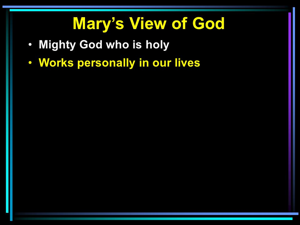 Mary's View of God Mighty God who is holy Works personally in our lives