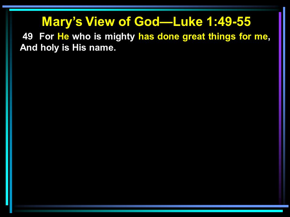 Mary's View of God—Luke 1:49-55 49 For He who is mighty has done great things for me, And holy is His name.