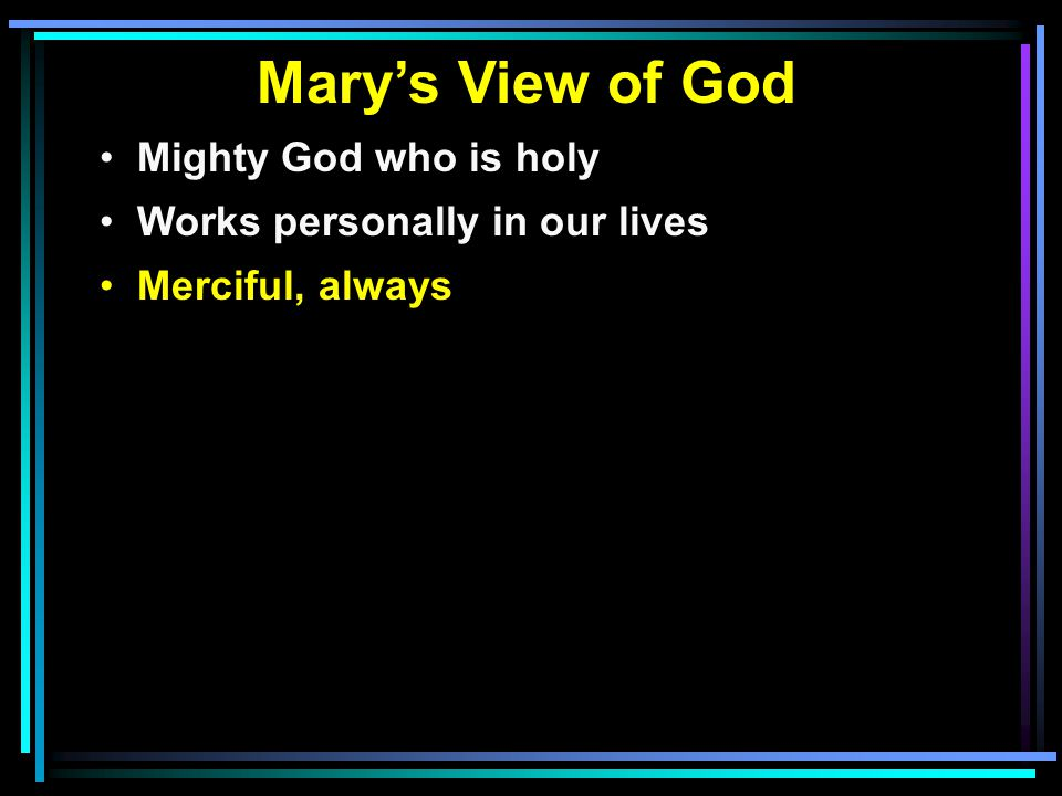 Mary's View of God Mighty God who is holy Works personally in our lives Merciful, always