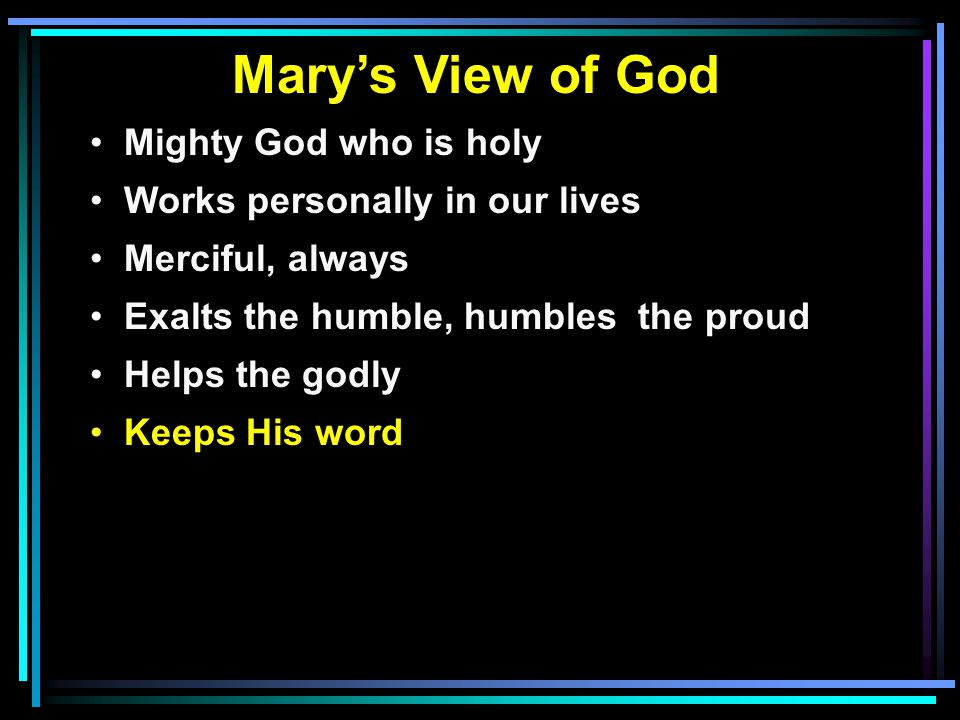 Mary's View of God Mighty God who is holy Works personally in our lives Merciful, always Exalts the humble, humbles the proud Helps the godly Keeps Hi
