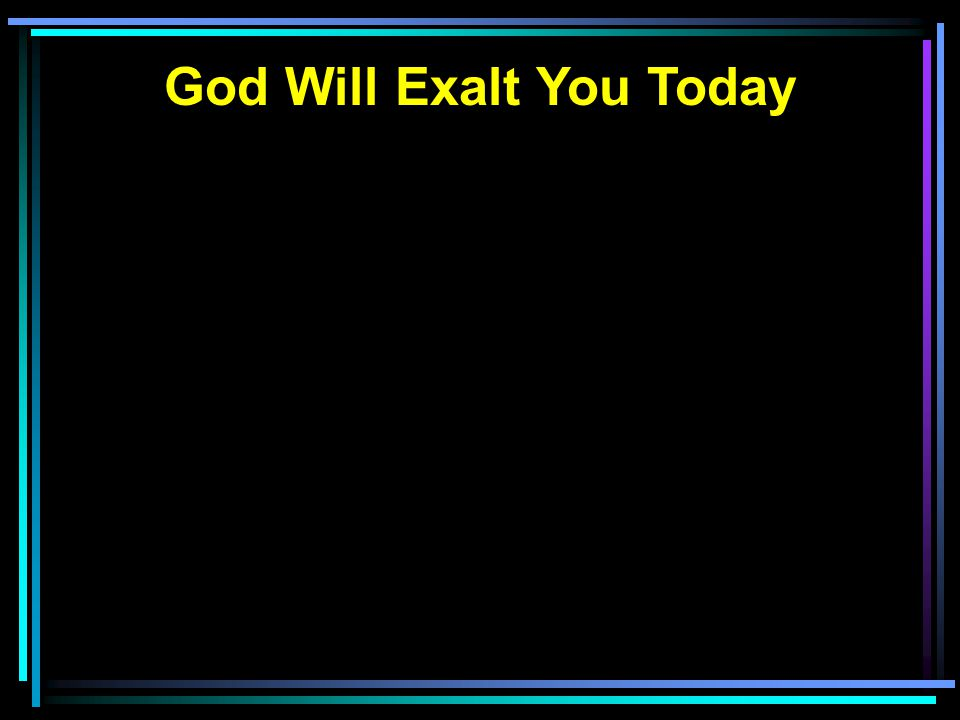 God Will Exalt You Today