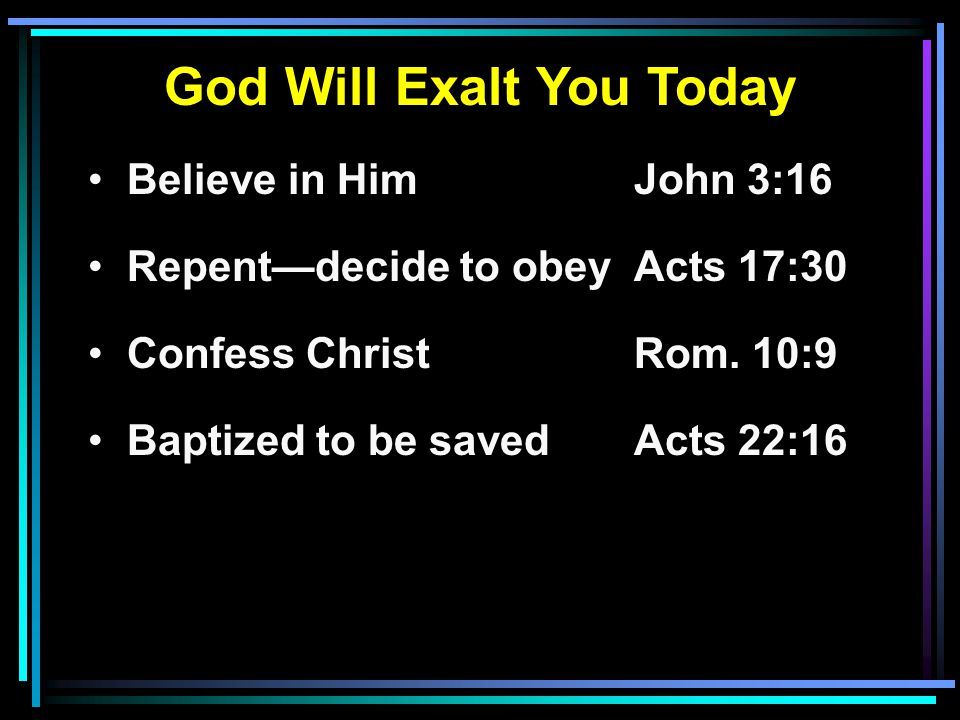 God Will Exalt You Today Believe in HimJohn 3:16 Repent—decide to obeyActs 17:30 Confess ChristRom.