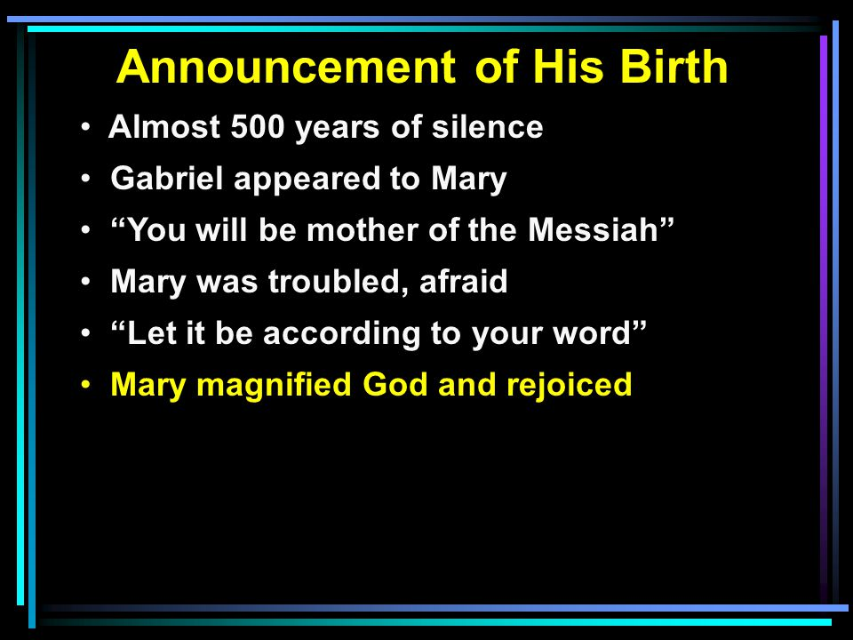 Announcement of His Birth Almost 500 years of silence Gabriel appeared to Mary You will be mother of the Messiah Mary was troubled, afraid Let it be according to your word Mary magnified God and rejoiced
