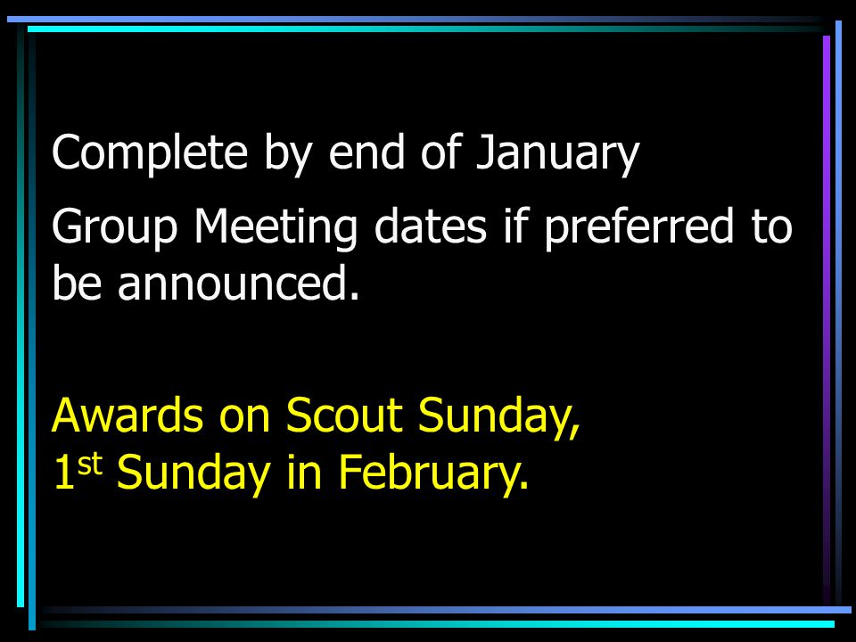 Complete by end of January Group Meeting dates if preferred to be announced. Awards on Scout Sunday, 1 st Sunday in February.