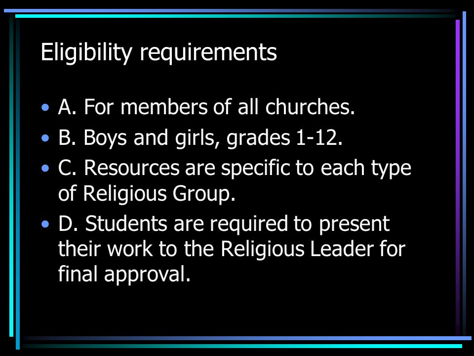 Eligibility requirements A. For members of all churches. B. Boys and girls, grades 1-12. C. Resources are specific to each type of Religious Group. D.