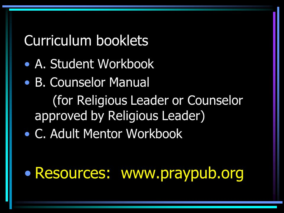 Curriculum booklets A. Student Workbook B. Counselor Manual (for Religious Leader or Counselor approved by Religious Leader) C. Adult Mentor Workbook