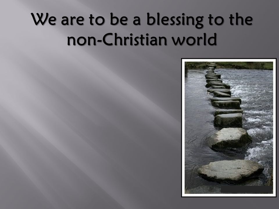 We are to be a blessing to the non-Christian world