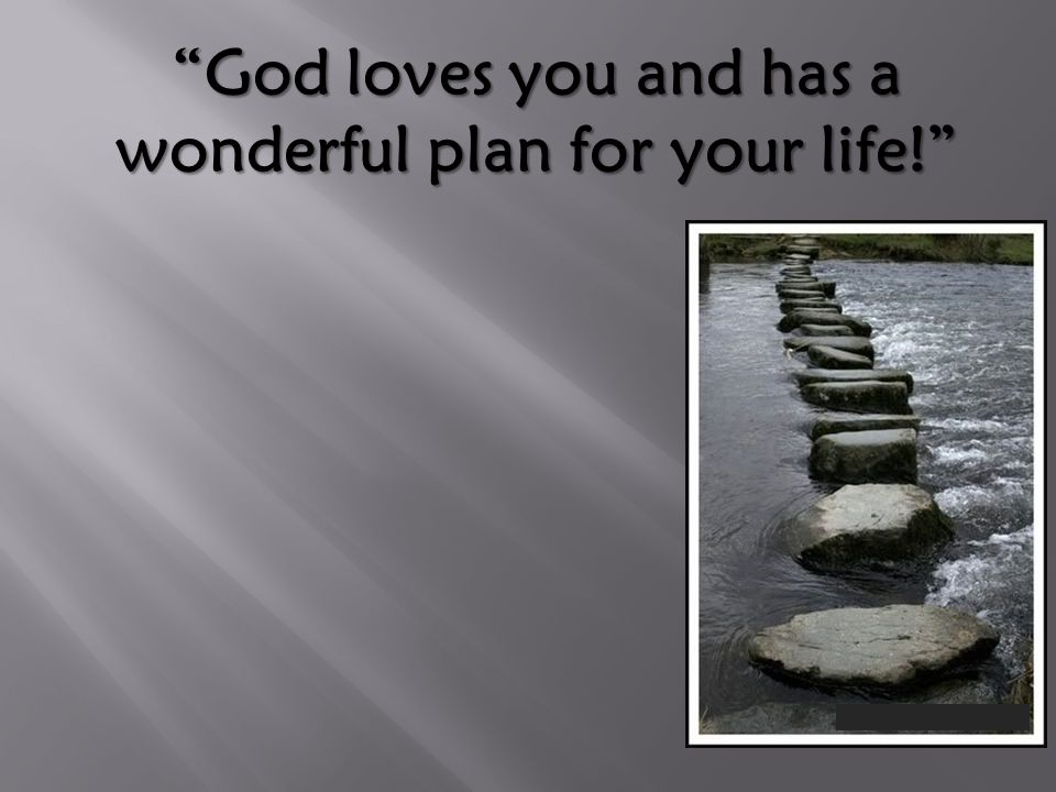 God loves you and has a wonderful plan for your life!