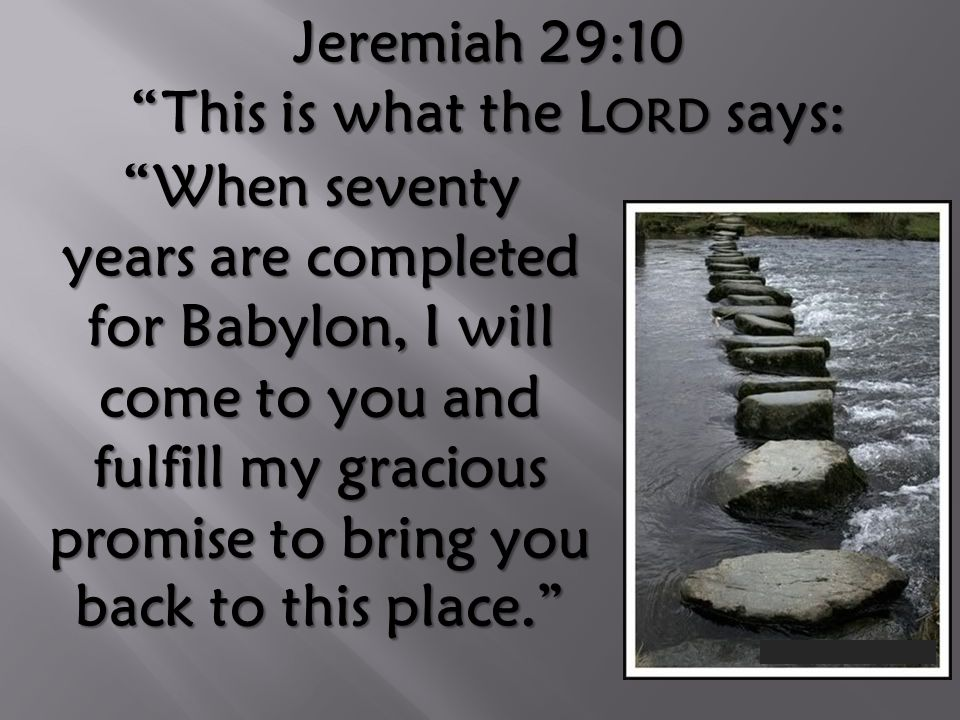 """Jeremiah 29:10 """"This is what the L ORD says: """"When seventy years are completed for Babylon, I will come to you and fulfill my gracious promise to brin"""