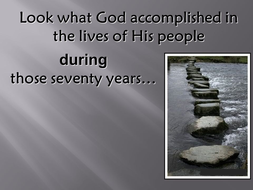 Look what God accomplished in the lives of His people during those seventy years…
