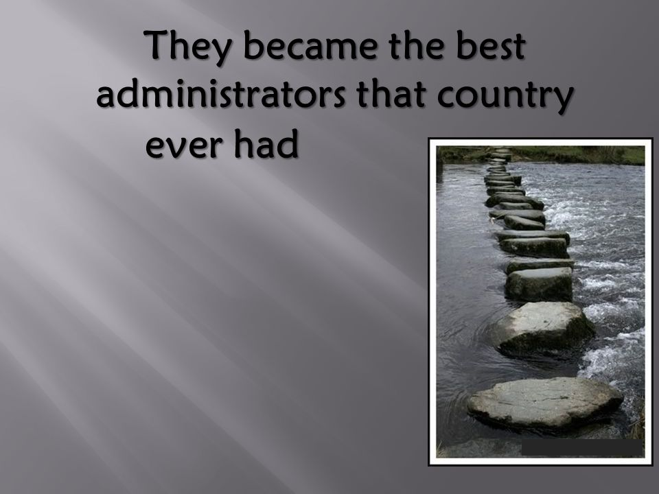They became the best administrators that country ever had