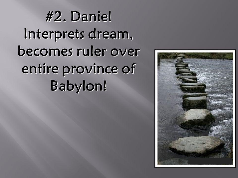 #2. Daniel Interprets dream, becomes ruler over entire province of Babylon!