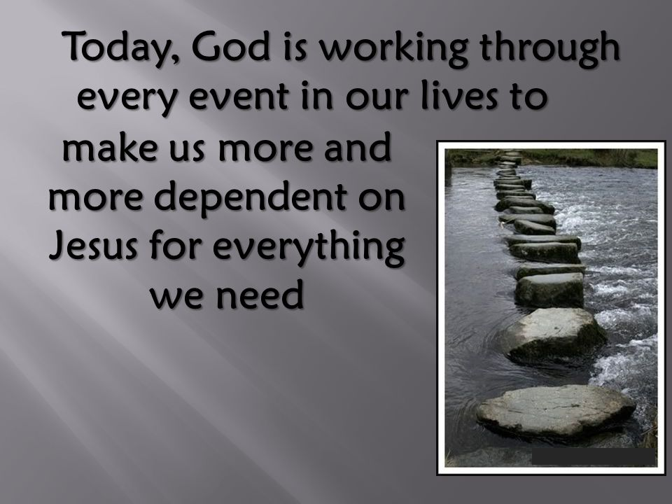 Today, God is working through every event in our lives to Today, God is working through every event in our lives to make us more and more dependent on Jesus for everything we need