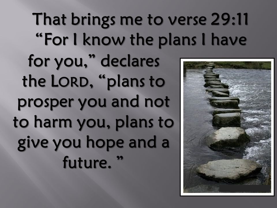 That brings me to verse 29:11 For I know the plans I have for you, declares the L ORD, plans to prosper you and not to harm you, plans to give you hope and a future.