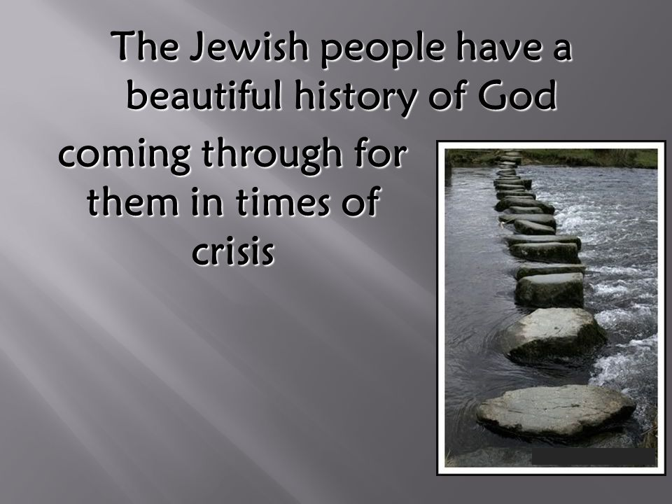 The Jewish people have a beautiful history of God coming through for them in times of crisis