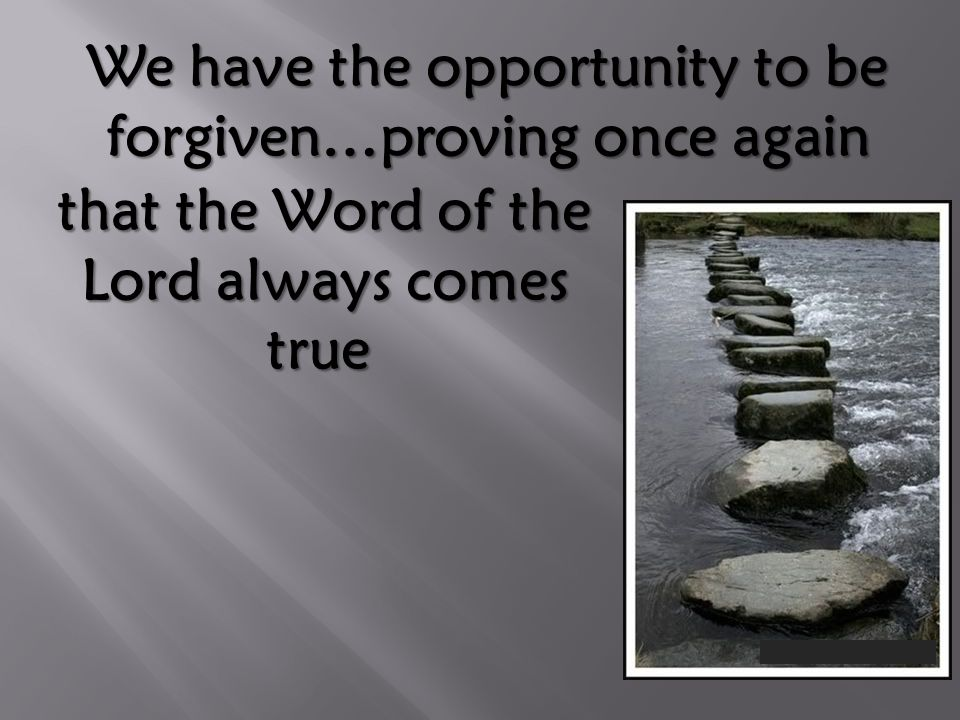 We have the opportunity to be forgiven…proving once again that the Word of the Lord always comes true that the Word of the Lord always comes true