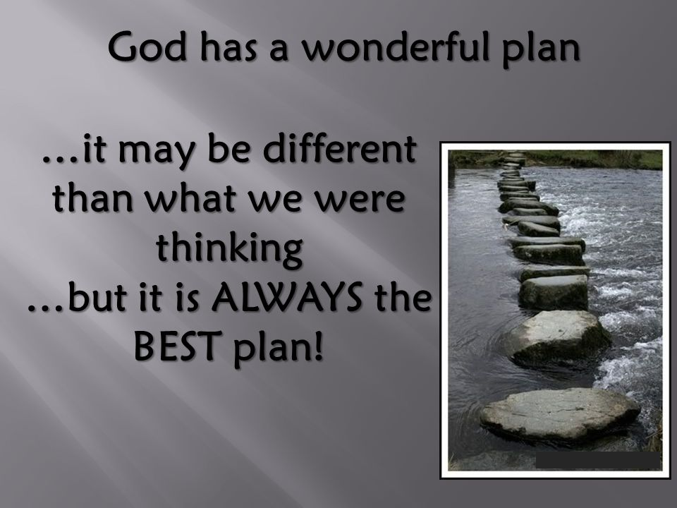 God has a wonderful plan …it may be different than what we were thinking …but it is ALWAYS the BEST plan!