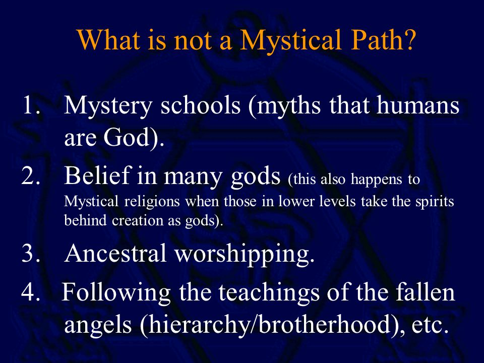 What is not a Mystical Path. 1.Mystery schools (myths that humans are God).