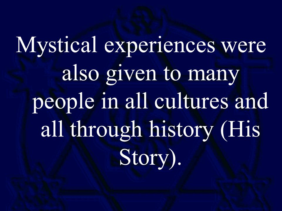 Mystical experiences were also given to many people in all cultures and all through history (His Story).
