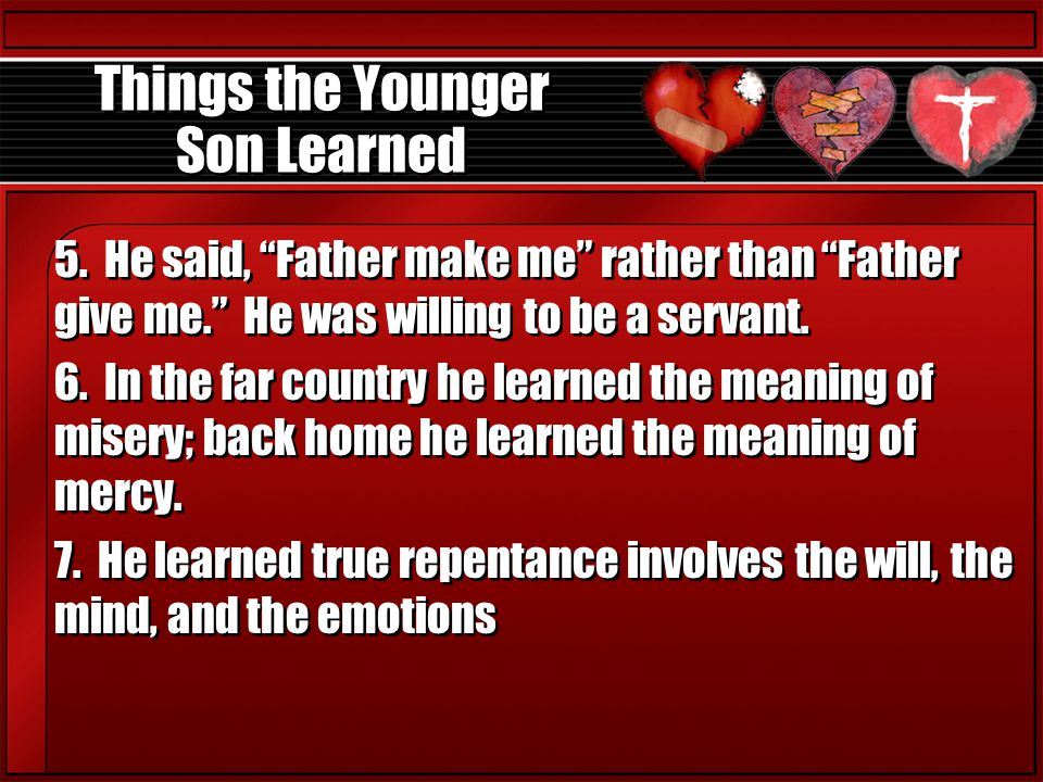 """Things the Younger Son Learned 5. He said, """"Father make me"""" rather than """"Father give me."""" He was willing to be a servant. 6. In the far country he lea"""