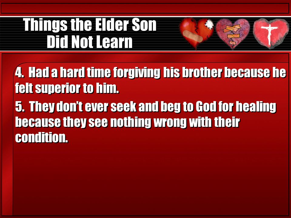 Things the Elder Son Did Not Learn 4. Had a hard time forgiving his brother because he felt superior to him. 5. They don't ever seek and beg to God fo