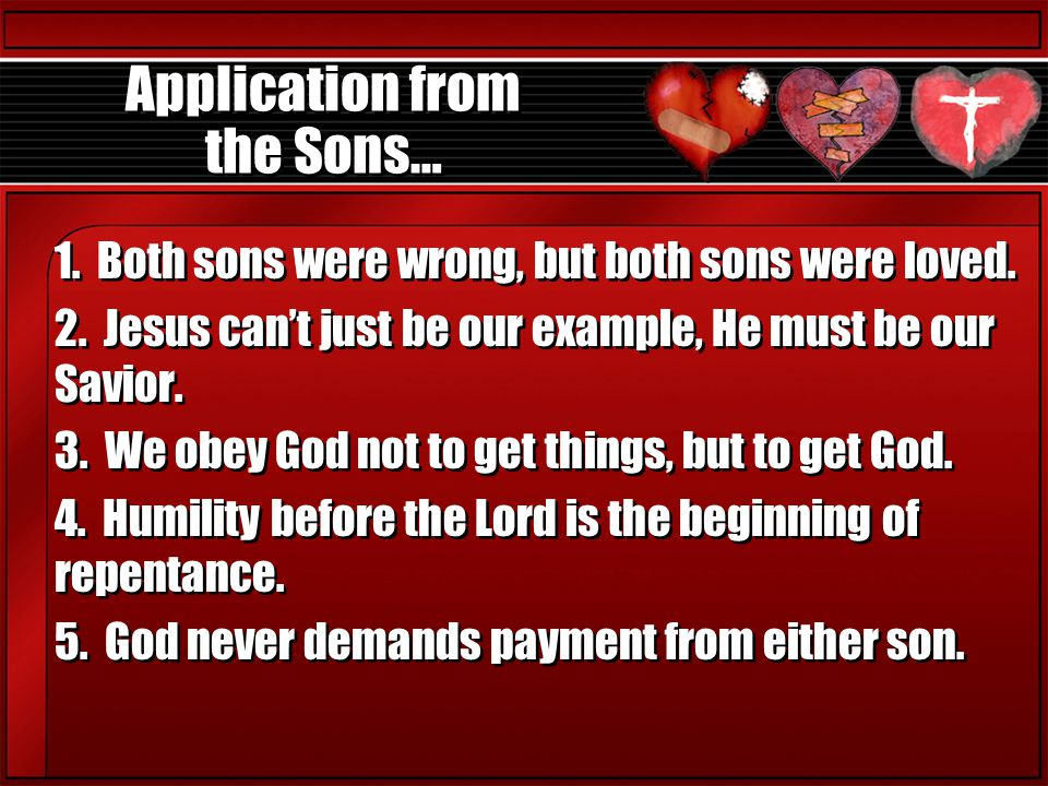 Application from the Sons… 1. Both sons were wrong, but both sons were loved. 2. Jesus can't just be our example, He must be our Savior. 3. We obey Go