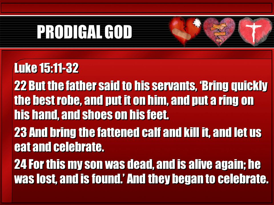 PRODIGAL GOD Luke 15:11-32 22 But the father said to his servants, 'Bring quickly the best robe, and put it on him, and put a ring on his hand, and sh