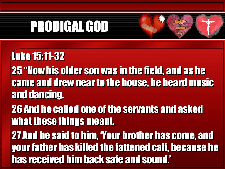 """PRODIGAL GOD Luke 15:11-32 25 """"Now his older son was in the field, and as he came and drew near to the house, he heard music and dancing. 26 And he ca"""