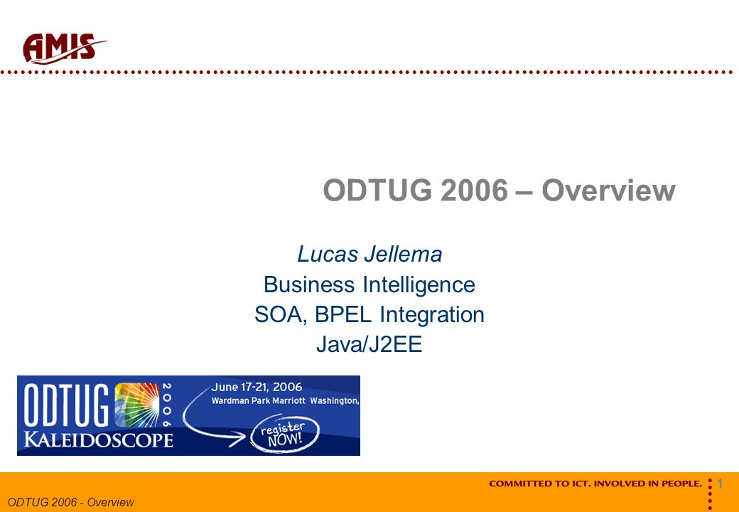 1 ODTUG 2006 - Overview ODTUG 2006 – Overview Lucas Jellema Business Intelligence SOA, BPEL Integration Java/J2EE