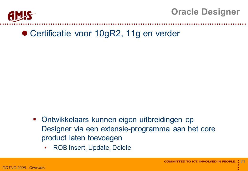 21 ODTUG 2006 - Overview Oracle Designer Certificatie voor 10gR2, 11g en verder  Ontwikkelaars kunnen eigen uitbreidingen op Designer via een extensie-programma aan het core product laten toevoegen ROB Insert, Update, Delete