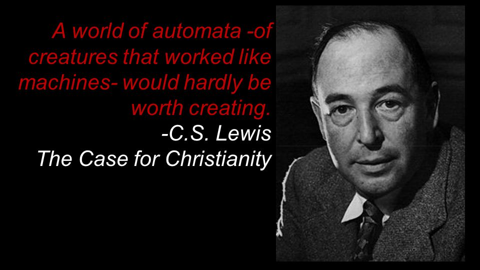 A world of automata -of creatures that worked like machines- would hardly be worth creating. -C.S. Lewis The Case for Christianity