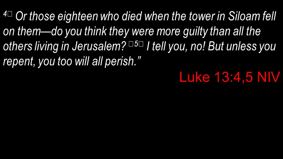4 Or those eighteen who died when the tower in Siloam fell on them—do you think they were more guilty than all the others living in Jerusalem? 5 I tel