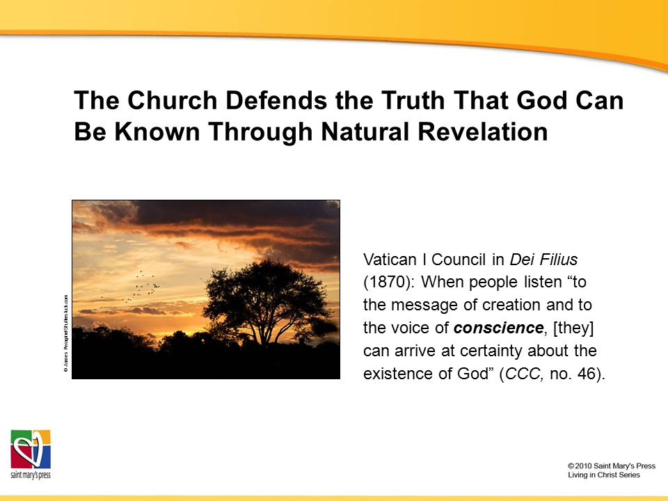 The Church Defends the Truth That God Can Be Known Through Natural Revelation Vatican I Council in Dei Filius (1870): When people listen to the message of creation and to the voice of conscience, [they] can arrive at certainty about the existence of God (CCC, no.