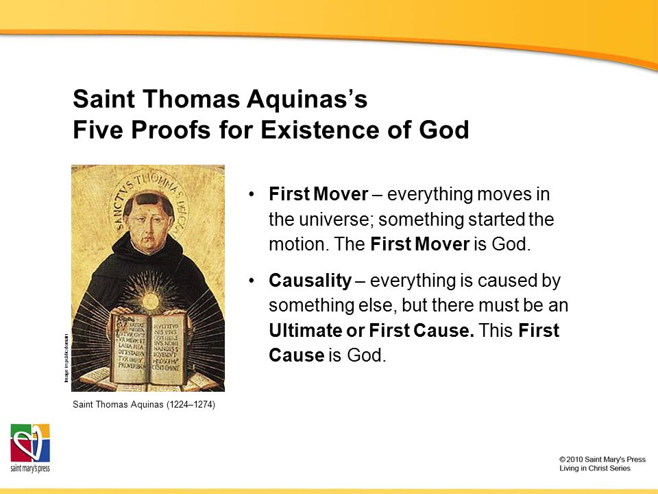Saint Thomas Aquinas's Five Proofs for Existence of God Saint Thomas Aquinas (1224–1274) First Mover – everything moves in the universe; something sta
