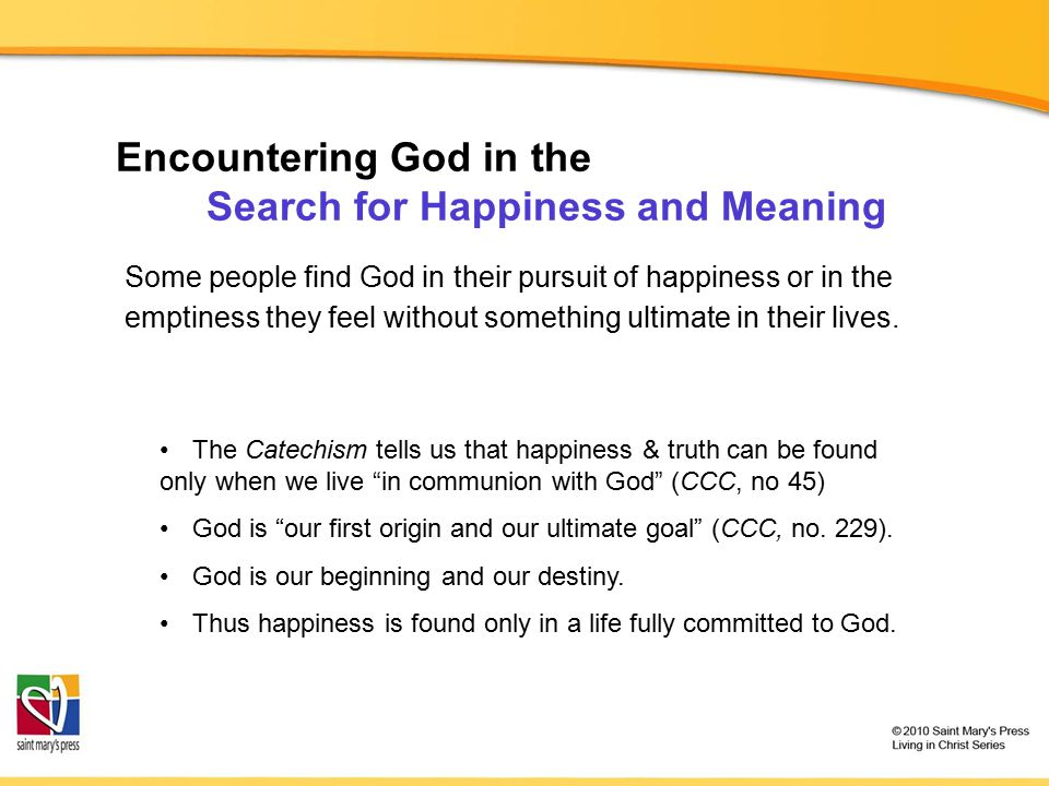 Encountering God in the Search for Happiness and Meaning Some people find God in their pursuit of happiness or in the emptiness they feel without something ultimate in their lives.