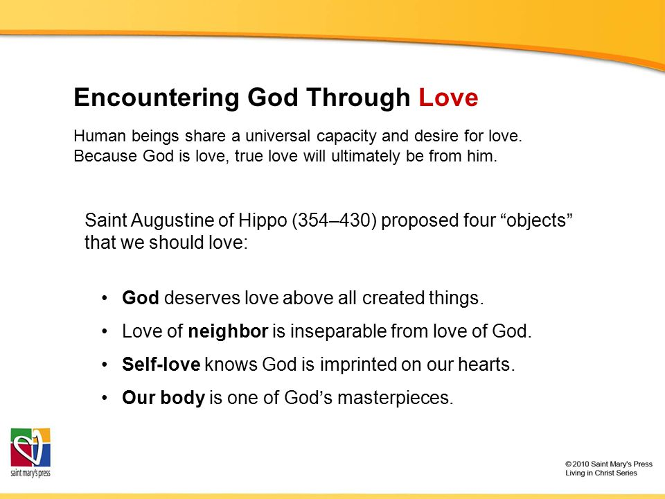 "Encountering God Through Love Saint Augustine of Hippo (354–430) proposed four ""objects"" that we should love: God deserves love above all created thin"