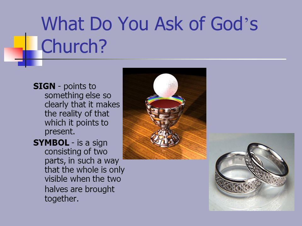 What Do You Ask of God ' s Church? SIGN - points to something else so clearly that it makes the reality of that which it points to present. SYMBOL - i