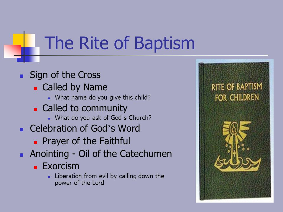 The Rite of Baptism Sign of the Cross Called by Name What name do you give this child? Called to community What do you ask of God ' s Church? Celebrat