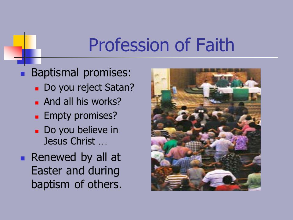 Profession of Faith Baptismal promises: Do you reject Satan? And all his works? Empty promises? Do you believe in Jesus Christ … Renewed by all at Eas