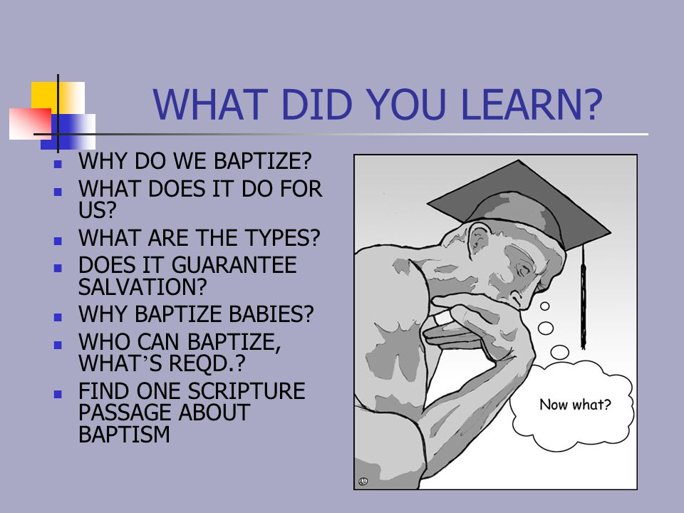 WHAT DID YOU LEARN? WHY DO WE BAPTIZE? WHAT DOES IT DO FOR US? WHAT ARE THE TYPES? DOES IT GUARANTEE SALVATION? WHY BAPTIZE BABIES? WHO CAN BAPTIZE, W