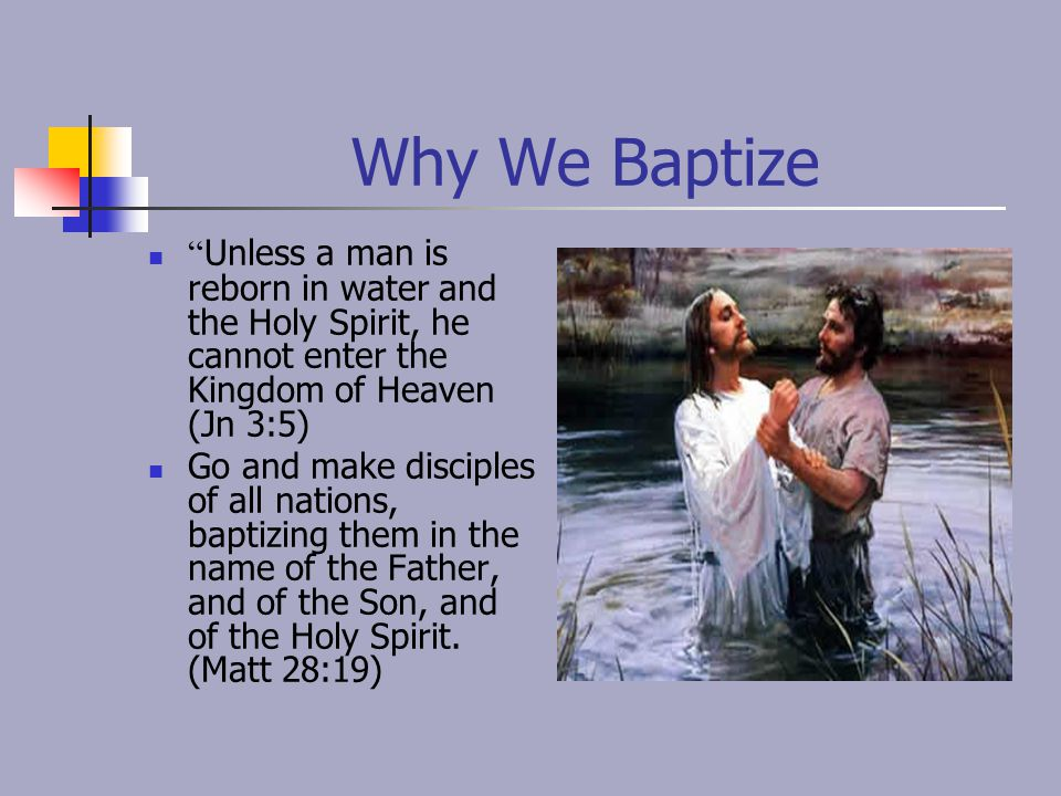 "Why We Baptize "" Unless a man is reborn in water and the Holy Spirit, he cannot enter the Kingdom of Heaven (Jn 3:5) Go and make disciples of all nati"