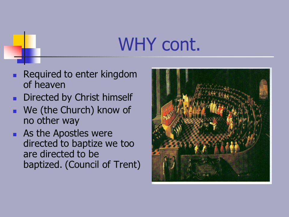 WHY cont. Required to enter kingdom of heaven Directed by Christ himself We (the Church) know of no other way As the Apostles were directed to baptize