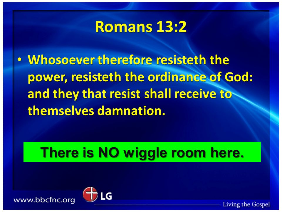 Romans 13:2 Whosoever therefore resisteth the power, resisteth the ordinance of God: and they that resist shall receive to themselves damnation.