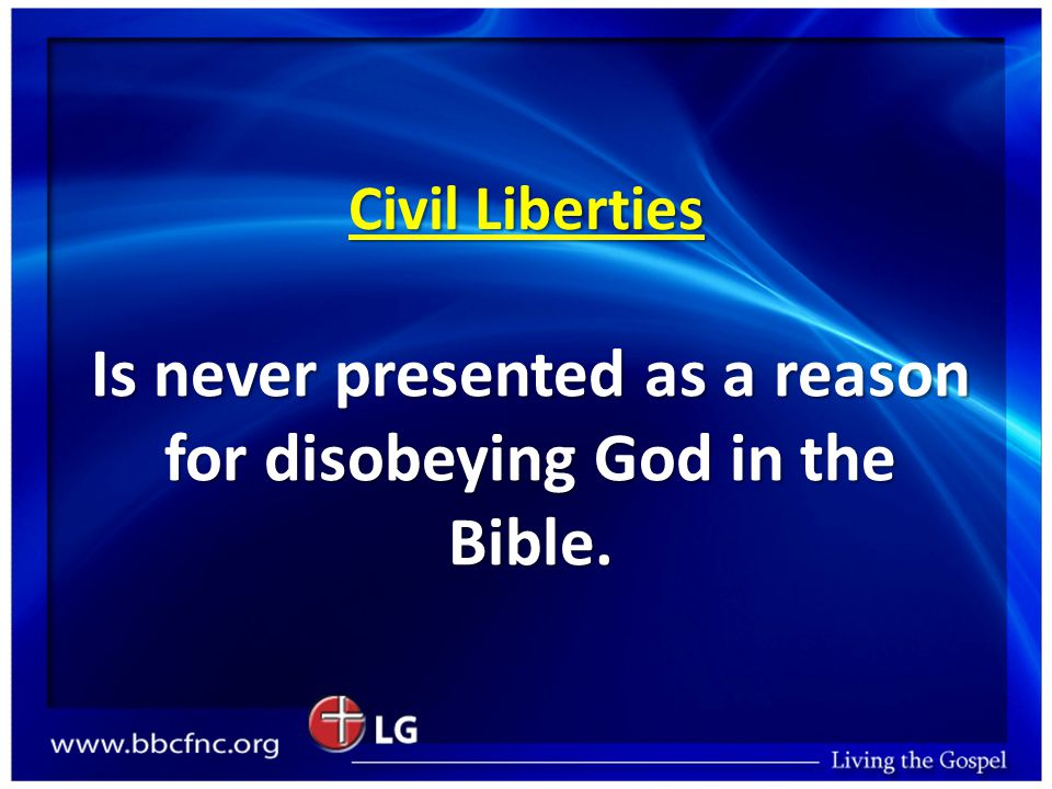 Civil Liberties Is never presented as a reason for disobeying God in the Bible.