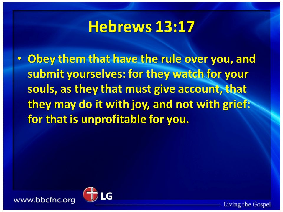Hebrews 13:17 Obey them that have the rule over you, and submit yourselves: for they watch for your souls, as they that must give account, that they may do it with joy, and not with grief: for that is unprofitable for you.